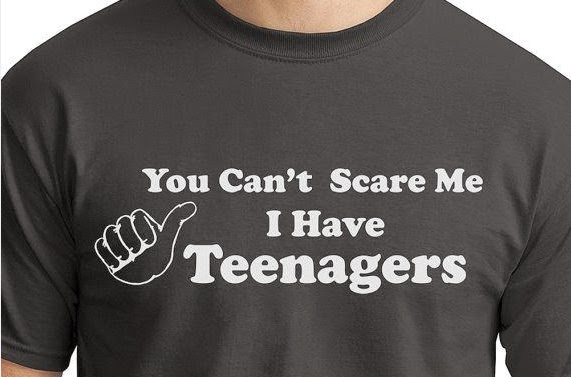 You can't scare me I have teenagers