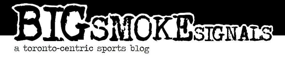 BIG SMOKE SIGNALS: a toronto-centric sports blog
