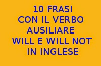 10 FRASI CON IL VERBO WILL E WILL NOT IN INGLESE