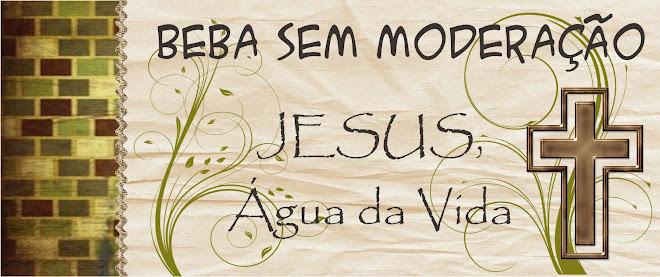 Beba Sem Moderação - JESUS, Água da Vida!