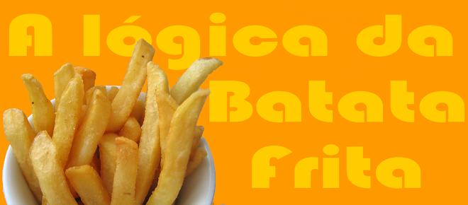 A lógica da batata frita