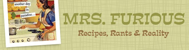 Mrs. Furious ... Recipes, Rants &amp; Reality
