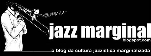 ..::JAZZ MARGINAL::.. -  O Blog da Cultura Jazzistica Marginalizada