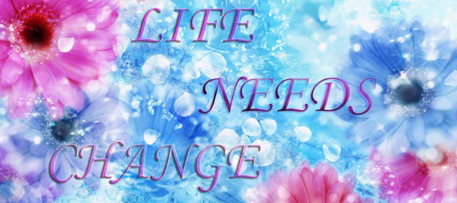 LIFE NEEDS CHANGE