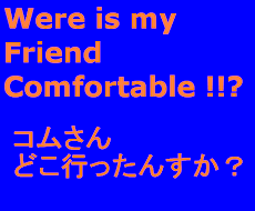 Were is my Friend Comfortable !!?