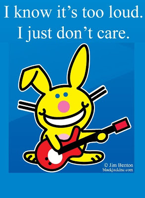 Happy Bunny - 'I know it's too loud.. I just don't care.'