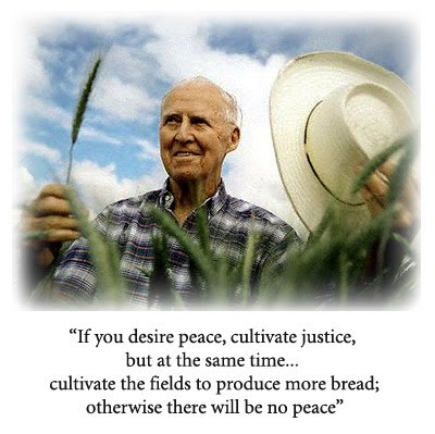 Therefore I feel that the aforementioned guiding principle must be modified to read: If you desire peace, cultivate justice, but at the same time cultivate the fields to produce more bread; otherwise there will be no peace. Norman Borlaug (1914-2009) The Man who Fed the World / Norman Ernest Borlaug (March 25, 1914 – September 12, 2009). American agronomist, humanitarian, and Nobel laureate, and has been called the father of the Green Revolution. Nobel Peace Prize, Presidential Medal of Freedom, Congressional Gold Medal, recipient of the Padma Vibhushan, India's second-highest civilian honor. Borlaug's discoveries have been estimated to have saved over 245 million lives worldwide.