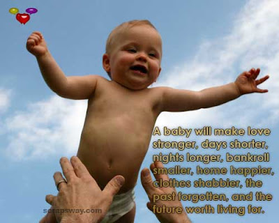A baby will make love stronger, days shorter, nights longer, bankroll smaller, home happier, clothes shabbier, the past forgotten, and the future worth living for.