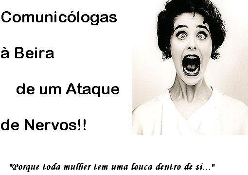 Comunicólogas à Beira de um Ataque de Nervos!!