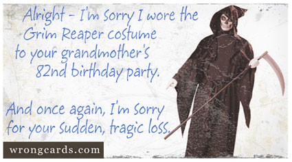I am sorry that I wore grim reaper costume for your mother's 82nd birthday party. And once again, I'm sorry for your sudden, tragic loss.