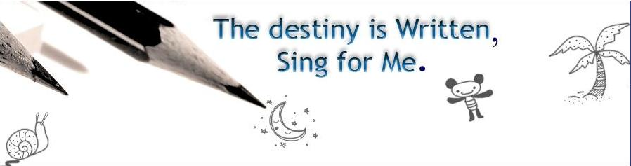 The destiny is written, sing for me