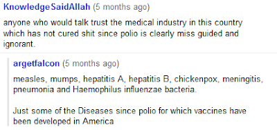 anyone who would talk trust the medical industry in this country which has not cured shit since polio is clearly miss guided and ignorant. measles, mumps, hepatitis A, hepatitis B, chickenpox, meningitis, pneumonia and Haemophilus influenzae bacteria. Just some of the Diseases since polio for which vaccines have been developed in America