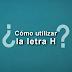 ¿CÓMO UTILIZAR LA LETRA H?