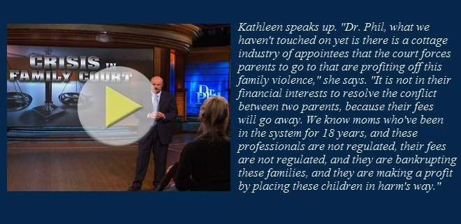 Court appointees make profit by placing children in harm's way. -Dr. Phil Show