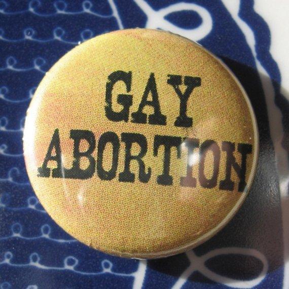 http://4.bp.blogspot.com/_8Ub_WvGy7VE/TUhnoJDF9BI/AAAAAAAAAMA/rNJhppzjFEI/s1600/Gay%2BAbortion%2BButton.jpeg