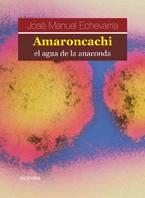 Amaroncachi, el agua de la anaconda; de José Manuel Echevarría