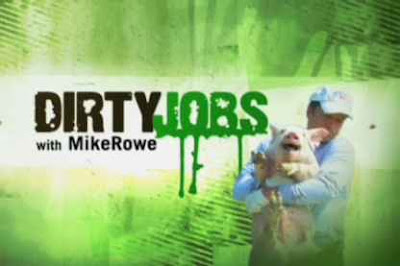 Dirty Jobs with Mike Rowe ... eeeuuu