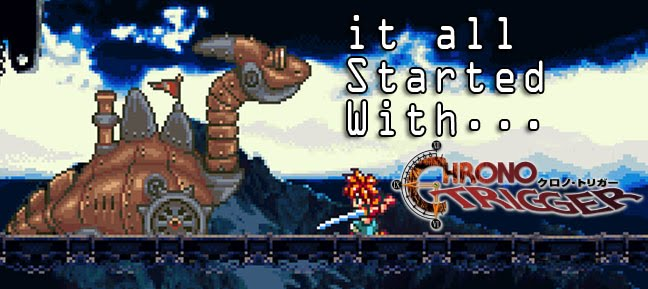it all started with Chrono Trigger...