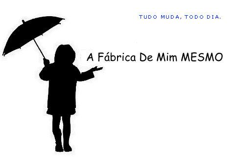 A FÁBRICA DE MIM MESMO.