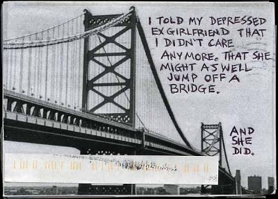 I told my depressed ex girlfriend that I didn't care anymore. That she might as well jump off a bridge. - And she did.