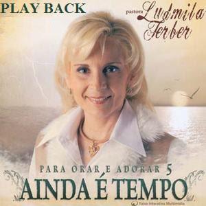 Ludmila Ferber   Para Orar e Adorar 5   Ainda é Tempo (2006) Play Back | músicas