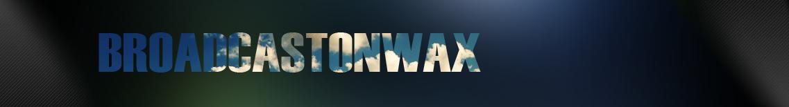 broadcastonwax