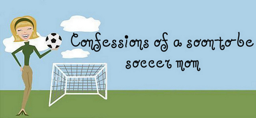 confessions of a soon-to-be soccer mom