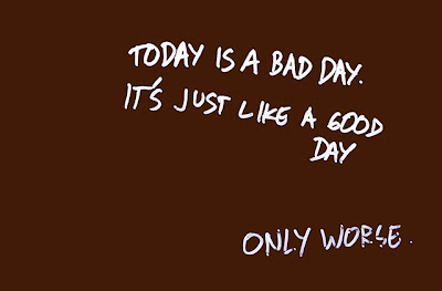 memo to self: today is a bad day. its just like a good day. only worse.