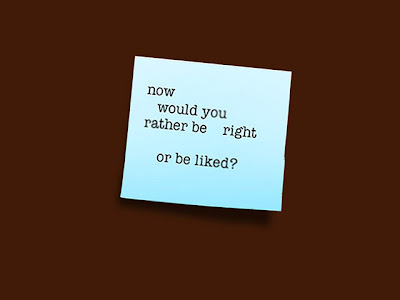 memo  to self: now would you rather be right or be liked?