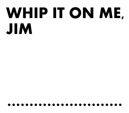 Whip It On Me, Jim