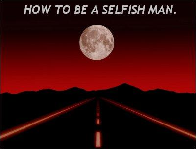 HOW TO BE A SELFISH MAN.