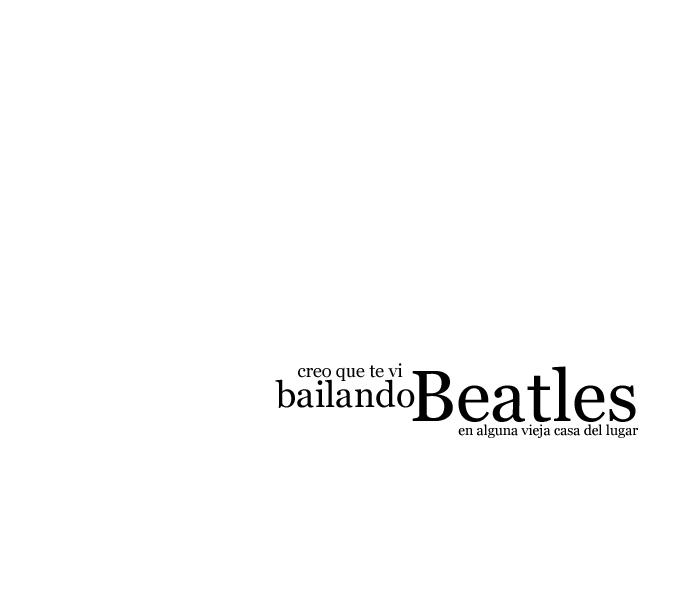 creo que te vi bailando Beatles en alguna vieja casa del lugar
