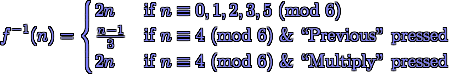 f^{-1}(n) = \begin{cases} 2 n & \text{if $n \equiv 0, 1, 2, 3, 5$ (mod 6)} \\ \frac{n - 1}{3} & \text{if $n \equiv 4$ (mod 6) \& ``Previous'' pressed} \\ 2 n & \text{if $n \equiv 4$ (mod 6) \& ``Multiply'' pressed} \end{cases}