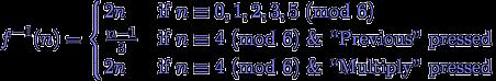 f^{-1}(n) = \begin{cases} 2 n & \text{if $n \equiv 0, 1, 2, 3, 5$ (mod 6)} \\ \frac{n - 1}{3} & \text{if $n \equiv 4$ (mod 6) \& ``Previous'' pressed} \\ 2 n & \text{if $n \equiv 4$ (mod 6) \& ``Multiply'' pressed} \end{cases}