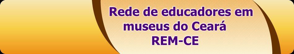 REDE DE EDUCADORES EM MUSEUS DO CEARÁ - REM CE