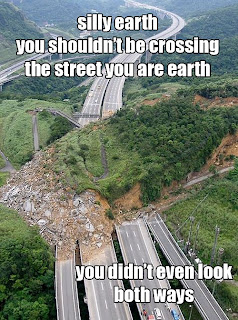 silly earth you shouldn't crossing the street you are earth you didn't even look both ways, catastrophy, earth