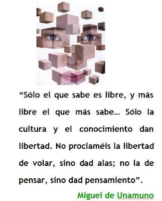 Sólo el que sabe es libre, y más libre el que más sabe… Sólo la cultura y el conocimiento dan libertad. No proclaméis la libertad de volar, sino dad alas; no la de pensar, sino dad pensamiento. Miguel de Unamuno.