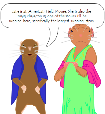 """Jane is an American Field Mouse,"" I explain. ""She is also the  main character in one of the stories I'll be  running here, specifically the longest-running story."