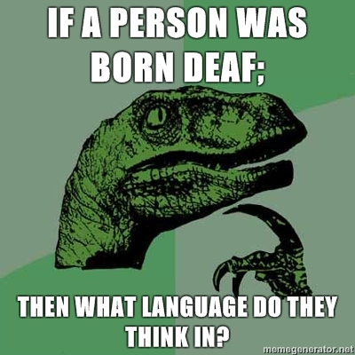 Spamalamadingdong! Philosoraptor-If-a-person-was-born-deaf-Then-what-language-do-they-think-in