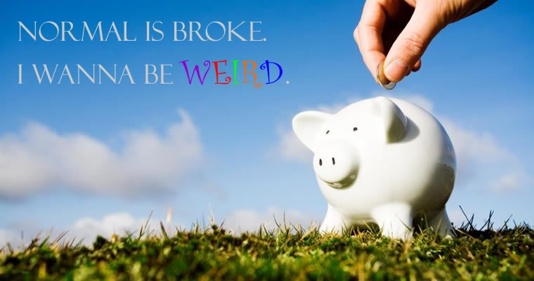 Normal is broke.  I wanna be WEIRD.