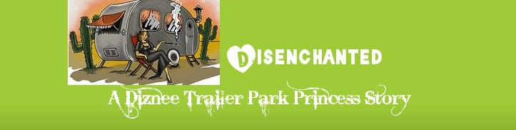 Disenchanted: A Diznee Trailer Park Princess Story