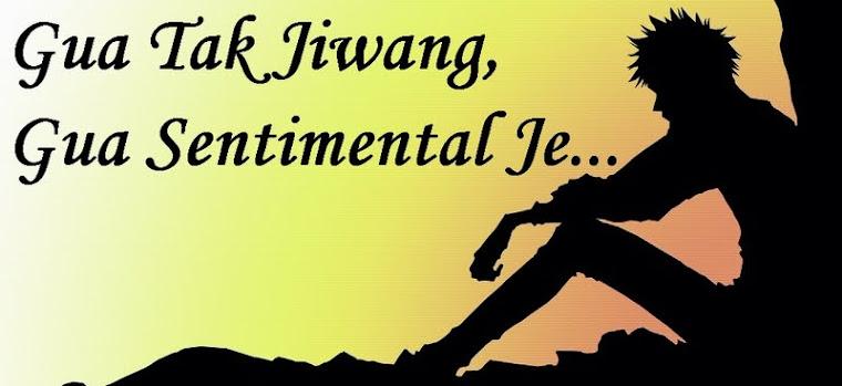 Gua Tak Jiwang, Gua Sentimental Je...