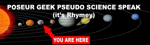 Poseur Geek Pseudo Science Speak ( it's Rhymey )