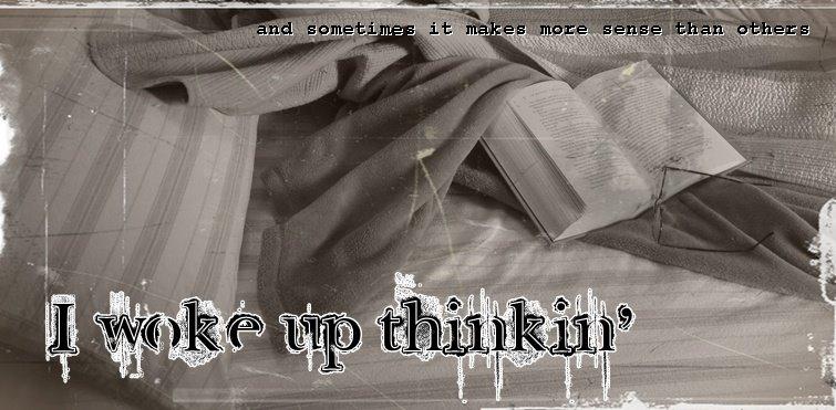 I woke up thinkin' ...
