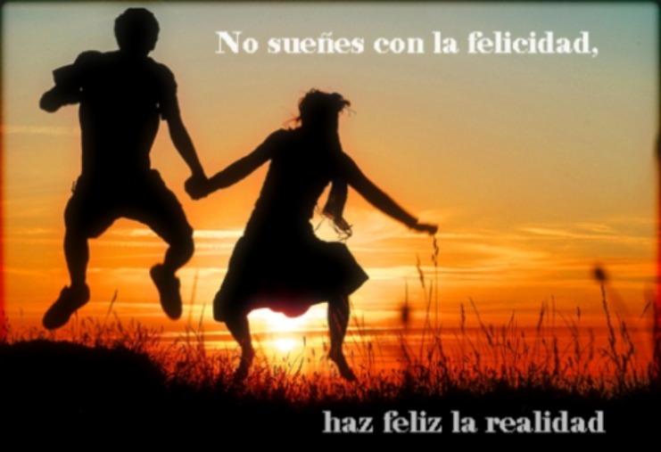 No sueñes con la felicidad, haz feliz la realidad.