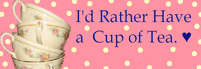 I'd Rather Have a Cup of Tea ♥