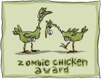 Zombie Chicken Award - received from Middle-Aged Woman at http://unmitigated.typepad.com