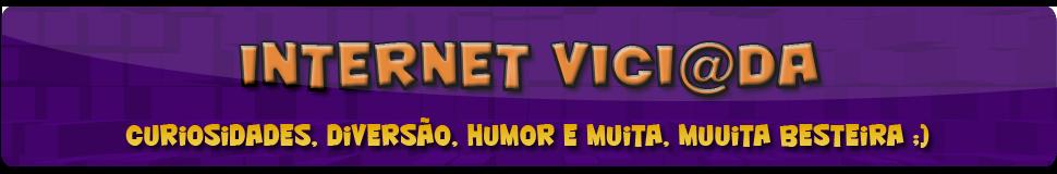 Internet Viciada - Curiosidades, diversão, humor e muita, muuita besteira ;)