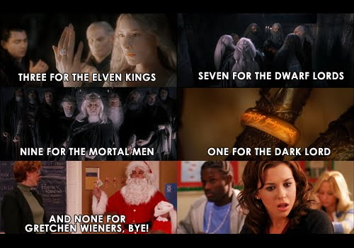 Three For Elven Kings - Seven For The Dwarf Lords - Nine For The Mortal Men - One For The Dark Lord - And None For Gretchen Wieners, Bye!