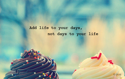 Add Life To Your Day - Not Days To Your Life